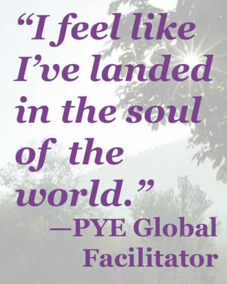 """I feel like I've landed in the soul of the world."" - PYE Global Facilitator"