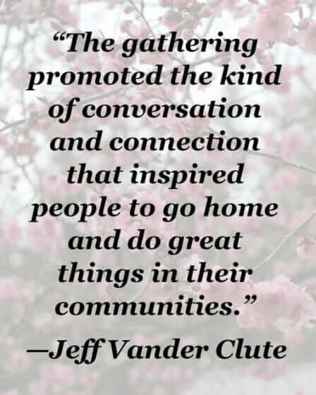 """Conversation and connection inspired people to go home and do great things."" -Jeff Vander Clute"